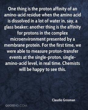 Claudio Grosman - One thing is the proton affinity of an amino-acid residue when the amino acid is dissolved in a lot of water in, say, a glass beaker; another thing is the affinity for protons in the complex microenvironment presented by a membrane protein. For the first time, we were able to measure proton-transfer events at the single-proton, single-amino-acid level, in real time. Chemists will be happy to see this.