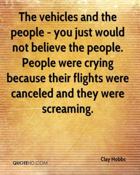 Clay Hobbs - The vehicles and the people - you just would not believe the people. People were crying because their flights were canceled and they were screaming.