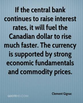 Clement Gignac - If the central bank continues to raise interest rates, it will fuel the Canadian dollar to rise much faster. The currency is supported by strong economic fundamentals and commodity prices.