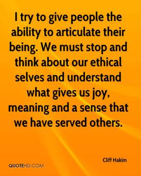 Cliff Hakim - I try to give people the ability to articulate their being. We must stop and think about our ethical selves and understand what gives us joy, meaning and a sense that we have served others.