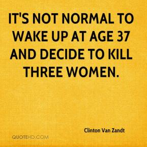 Clinton Van Zandt - It's not normal to wake up at age 37 and decide to kill three women.