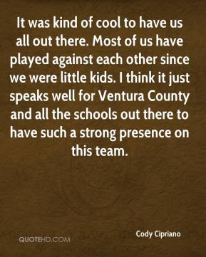 Cody Cipriano - It was kind of cool to have us all out there. Most of us have played against each other since we were little kids. I think it just speaks well for Ventura County and all the schools out there to have such a strong presence on this team.
