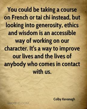 Colby Kavanagh - You could be taking a course on French or tai chi instead, but looking into generosity, ethics and wisdom is an accessible way of working on our character. It's a way to improve our lives and the lives of anybody who comes in contact with us.