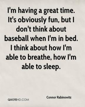 I'm having a great time. It's obviously fun, but I don't think about baseball when I'm in bed. I think about how I'm able to breathe, how I'm able to sleep.