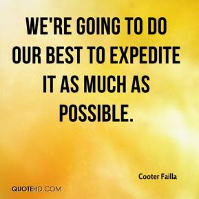 Cooter Failla - We're going to do our best to expedite it as much as possible.
