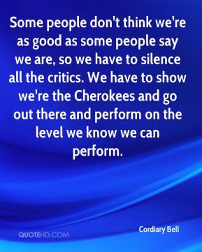 Cordiary Bell - Some people don't think we're as good as some people say we are, so we have to silence all the critics. We have to show we're the Cherokees and go out there and perform on the level we know we can perform.