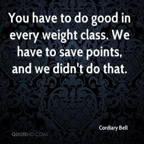 Cordiary Bell - You have to do good in every weight class. We have to save points, and we didn't do that.