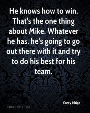 Corey Ishigo - He knows how to win. That's the one thing about Mike. Whatever he has, he's going to go out there with it and try to do his best for his team.