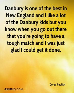 Corey Paulish - Danbury is one of the best in New England and I like a lot of the Danbury kids but you know when you go out there that you're going to have a tough match and I was just glad I could get it done.