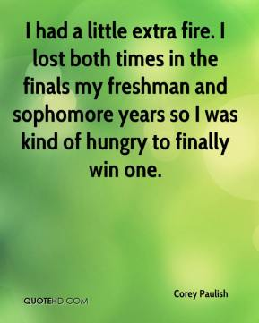 Corey Paulish - I had a little extra fire. I lost both times in the finals my freshman and sophomore years so I was kind of hungry to finally win one.