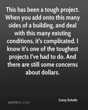 Corey Schultz - This has been a tough project. When you add onto this many sides of a building, and deal with this many existing conditions, it's complicated. I know it's one of the toughest projects I've had to do. And there are still some concerns about dollars.