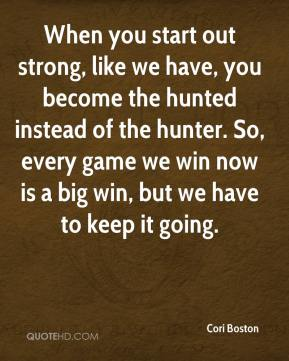 Cori Boston - When you start out strong, like we have, you become the hunted instead of the hunter. So, every game we win now is a big win, but we have to keep it going.