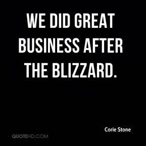 Corie Stone - We did great business after the blizzard.