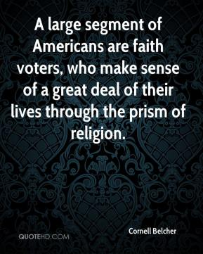 Cornell Belcher - A large segment of Americans are faith voters, who make sense of a great deal of their lives through the prism of religion.
