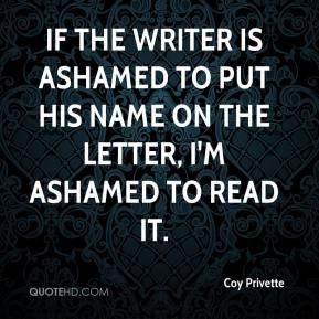 Coy Privette - If the writer is ashamed to put his name on the letter, I'm ashamed to read it.