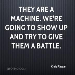 Craig Flaagan - They are a machine. We're going to show up and try to give them a battle.