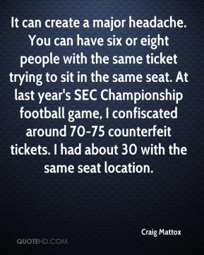 Craig Mattox - It can create a major headache. You can have six or eight people with the same ticket trying to sit in the same seat. At last year's SEC Championship football game, I confiscated around 70-75 counterfeit tickets. I had about 30 with the same seat location.