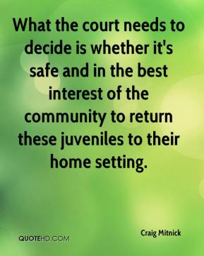 Craig Mitnick - What the court needs to decide is whether it's safe and in the best interest of the community to return these juveniles to their home setting.