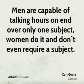Men are capable of talking hours on end over only one subject, women do it and don't even require a subject.
