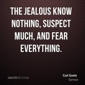 Curt Goetz - The jealous know nothing, suspect much, and fear everything.