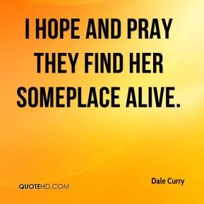 Dale Curry - I hope and pray they find her someplace alive.
