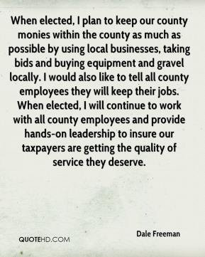 Dale Freeman - When elected, I plan to keep our county monies within the county as much as possible by using local businesses, taking bids and buying equipment and gravel locally. I would also like to tell all county employees they will keep their jobs. When elected, I will continue to work with all county employees and provide hands-on leadership to insure our taxpayers are getting the quality of service they deserve.