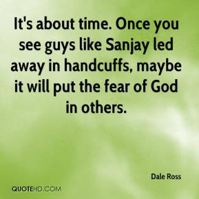 Dale Ross - It's about time. Once you see guys like Sanjay led away in handcuffs, maybe it will put the fear of God in others.