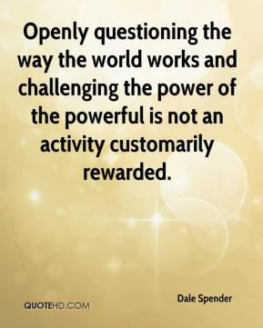 Dale Spender - Openly questioning the way the world works and challenging the power of the powerful is not an activity customarily rewarded.