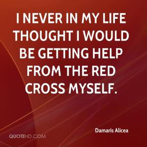 I never in my life thought I would be getting help from the Red Cross myself.