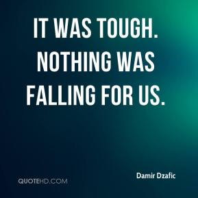 It was tough. Nothing was falling for us.