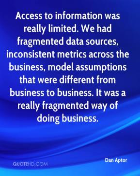 Dan Aptor - Access to information was really limited. We had fragmented data sources, inconsistent metrics across the business, model assumptions that were different from business to business. It was a really fragmented way of doing business.
