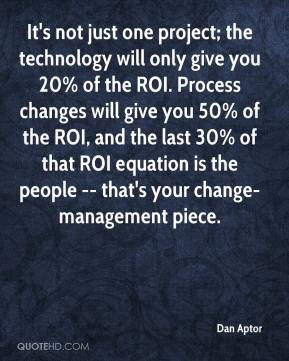 Dan Aptor - It's not just one project; the technology will only give you 20% of the ROI. Process changes will give you 50% of the ROI, and the last 30% of that ROI equation is the people -- that's your change-management piece.