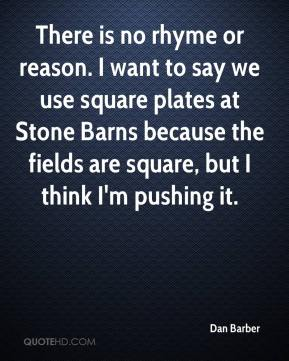 Dan Barber - There is no rhyme or reason. I want to say we use square plates at Stone Barns because the fields are square, but I think I'm pushing it.
