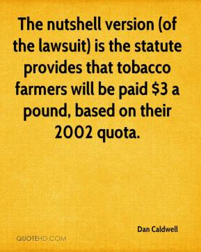 The nutshell version (of the lawsuit) is the statute provides that tobacco farmers will be paid $3 a pound, based on their 2002 quota.