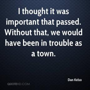 I thought it was important that passed. Without that, we would have been in trouble as a town.