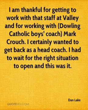 Dan Lake - I am thankful for getting to work with that staff at Valley and for working with (Dowling Catholic boys' coach) Mark Crouch. I certainly wanted to get back as a head coach. I had to wait for the right situation to open and this was it.