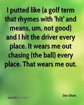 Dan Olsen - I putted like (a golf term that rhymes with 'hit' and means, um, not good) and I hit the driver every place. It wears me out chasing (the ball) every place. That wears me out.