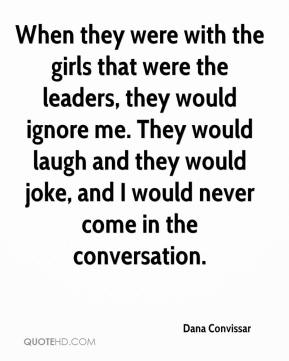 Dana Convissar - When they were with the girls that were the leaders, they would ignore me. They would laugh and they would joke, and I would never come in the conversation.