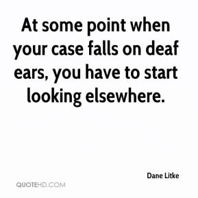 Dane Litke - At some point when your case falls on deaf ears, you have to start looking elsewhere.