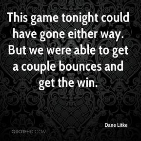 Dane Litke - This game tonight could have gone either way. But we were able to get a couple bounces and get the win.