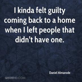 Daniel Almarode - I kinda felt guilty coming back to a home when I left people that didn't have one.