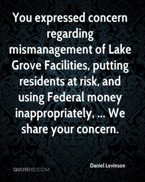 Daniel Levinson - You expressed concern regarding mismanagement of Lake Grove Facilities, putting residents at risk, and using Federal money inappropriately, ... We share your concern.