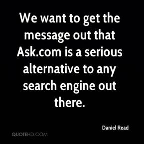 Daniel Read - We want to get the message out that Ask.com is a serious alternative to any search engine out there.