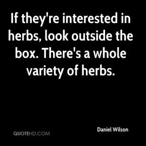 Daniel Wilson - If they're interested in herbs, look outside the box. There's a whole variety of herbs.