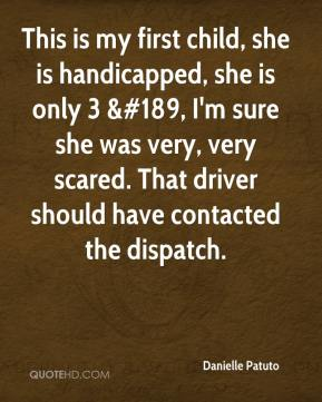 Danielle Patuto - This is my first child, she is handicapped, she is only 3 &#189, I'm sure she was very, very scared. That driver should have contacted the dispatch.