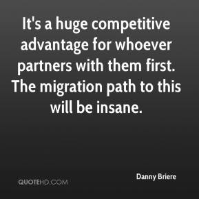 Danny Briere - It's a huge competitive advantage for whoever partners with them first. The migration path to this will be insane.