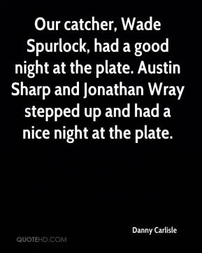 Danny Carlisle - Our catcher, Wade Spurlock, had a good night at the plate. Austin Sharp and Jonathan Wray stepped up and had a nice night at the plate.
