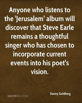 Danny Goldberg - Anyone who listens to the 'Jerusalem' album will discover that Steve Earle remains a thoughtful singer who has chosen to incorporate current events into his poet's vision.