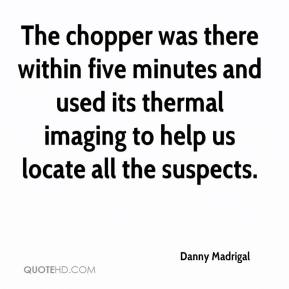 Danny Madrigal - The chopper was there within five minutes and used its thermal imaging to help us locate all the suspects.