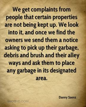 We get complaints from people that certain properties are not being kept up. We look into it, and once we find the owners we send them a notice asking to pick up their garbage, debris and brush and their alley ways and ask them to place any garbage in its designated area.